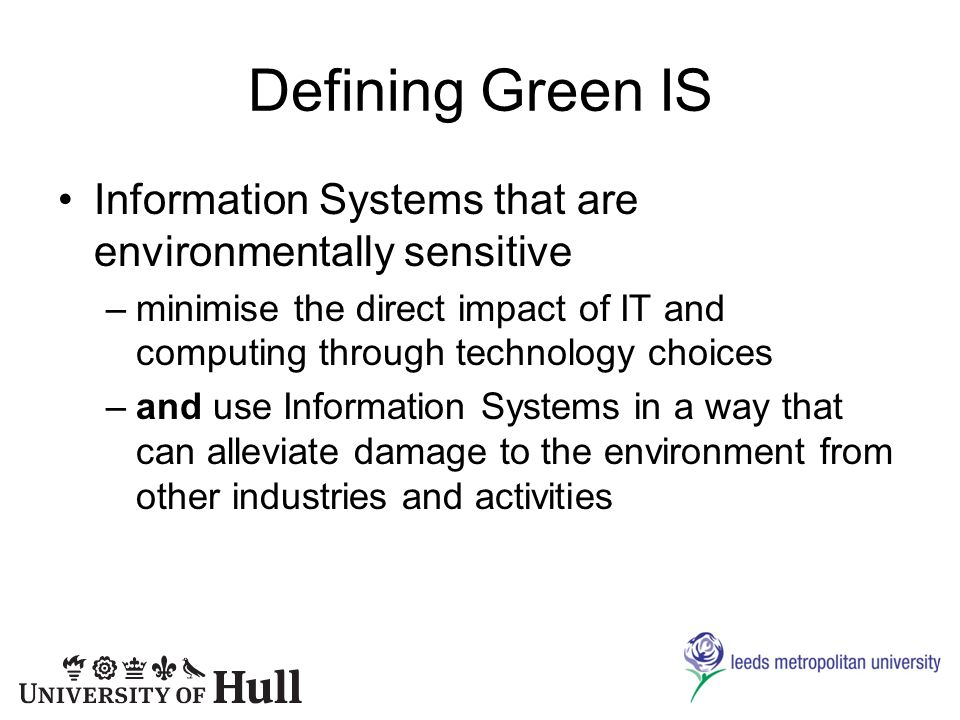 Defining Green IS Information Systems that are environmentally sensitive –minimise the direct impact of IT and computing through technology choices –and use Information Systems in a way that can alleviate damage to the environment from other industries and activities