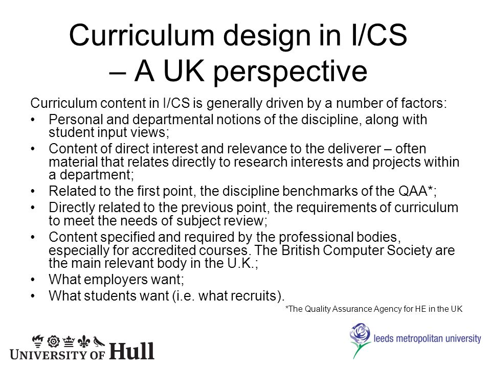 Curriculum design in I/CS – A UK perspective Curriculum content in I/CS is generally driven by a number of factors: Personal and departmental notions of the discipline, along with student input views; Content of direct interest and relevance to the deliverer – often material that relates directly to research interests and projects within a department; Related to the first point, the discipline benchmarks of the QAA*; Directly related to the previous point, the requirements of curriculum to meet the needs of subject review; Content specified and required by the professional bodies, especially for accredited courses.