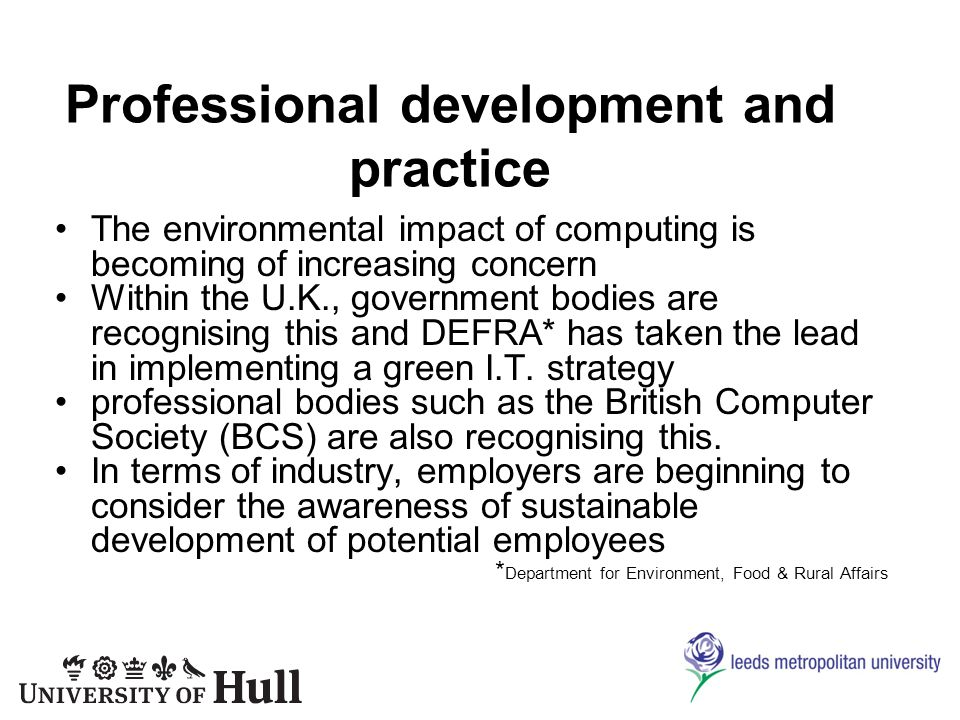 Professional development and practice The environmental impact of computing is becoming of increasing concern Within the U.K., government bodies are recognising this and DEFRA* has taken the lead in implementing a green I.T.