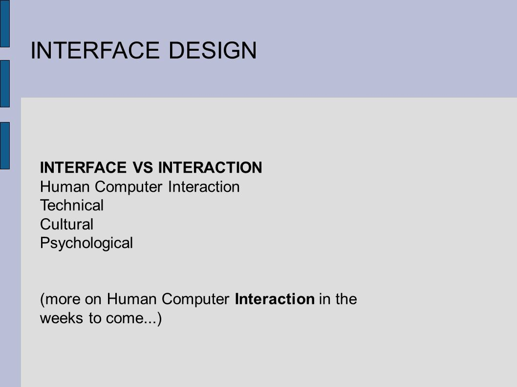 INTERFACE DESIGN INTERFACE VS INTERACTION Human Computer Interaction Technical Cultural Psychological (more on Human Computer Interaction in the weeks to come...)