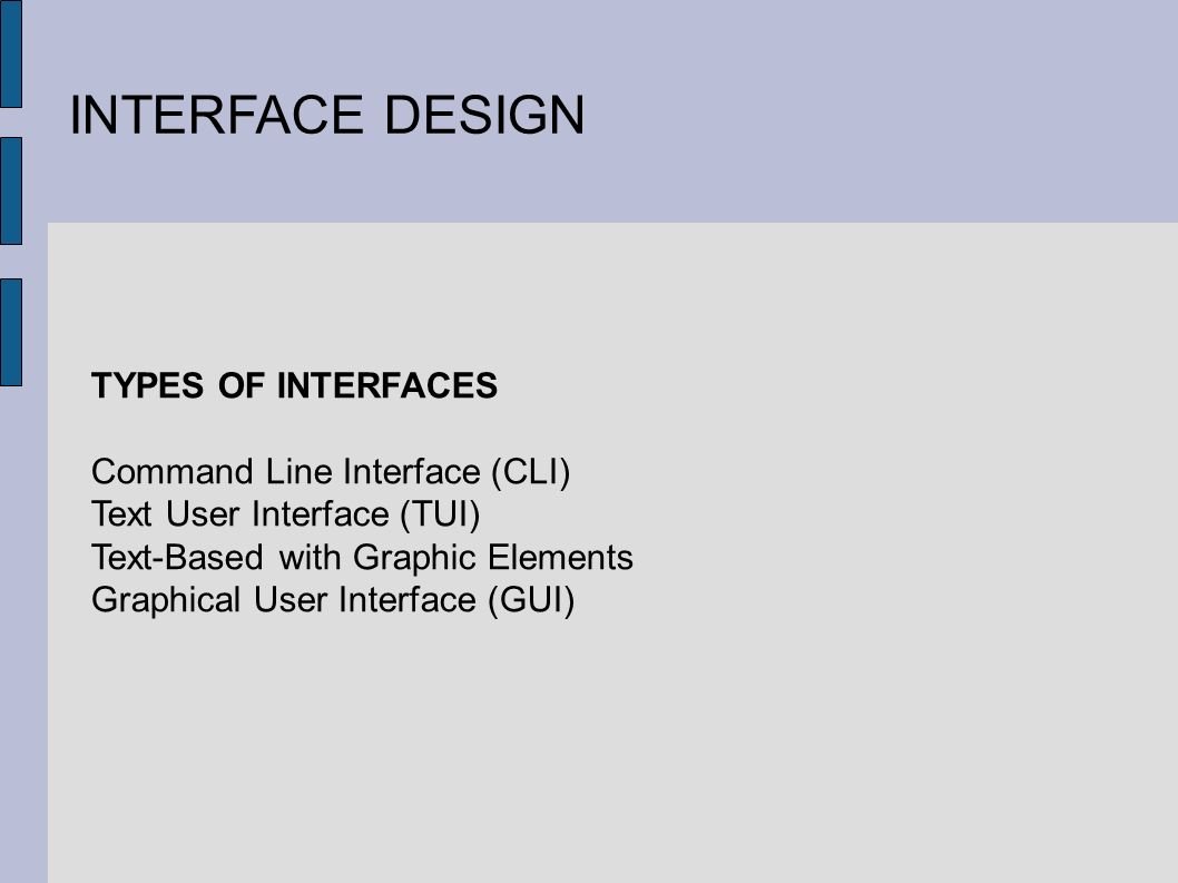 INTERFACE DESIGN TYPES OF INTERFACES Command Line Interface (CLI) Text User Interface (TUI) Text-Based with Graphic Elements Graphical User Interface (GUI)