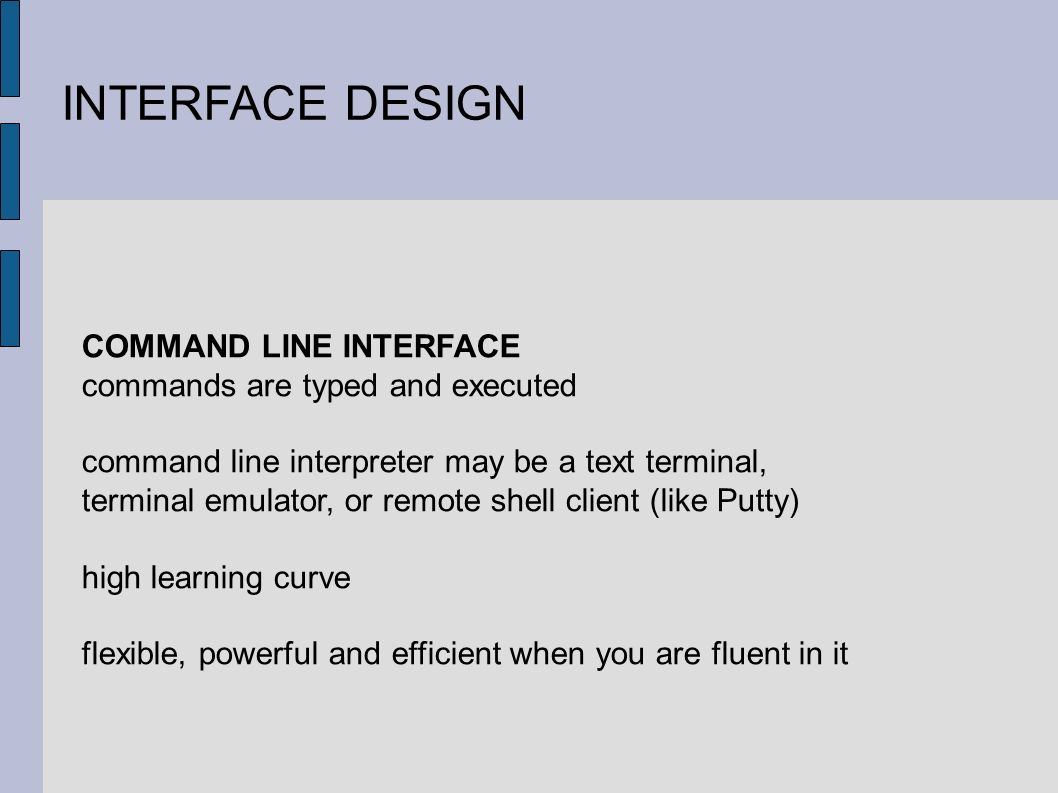 INTERFACE DESIGN COMMAND LINE INTERFACE commands are typed and executed command line interpreter may be a text terminal, terminal emulator, or remote shell client (like Putty) high learning curve flexible, powerful and efficient when you are fluent in it