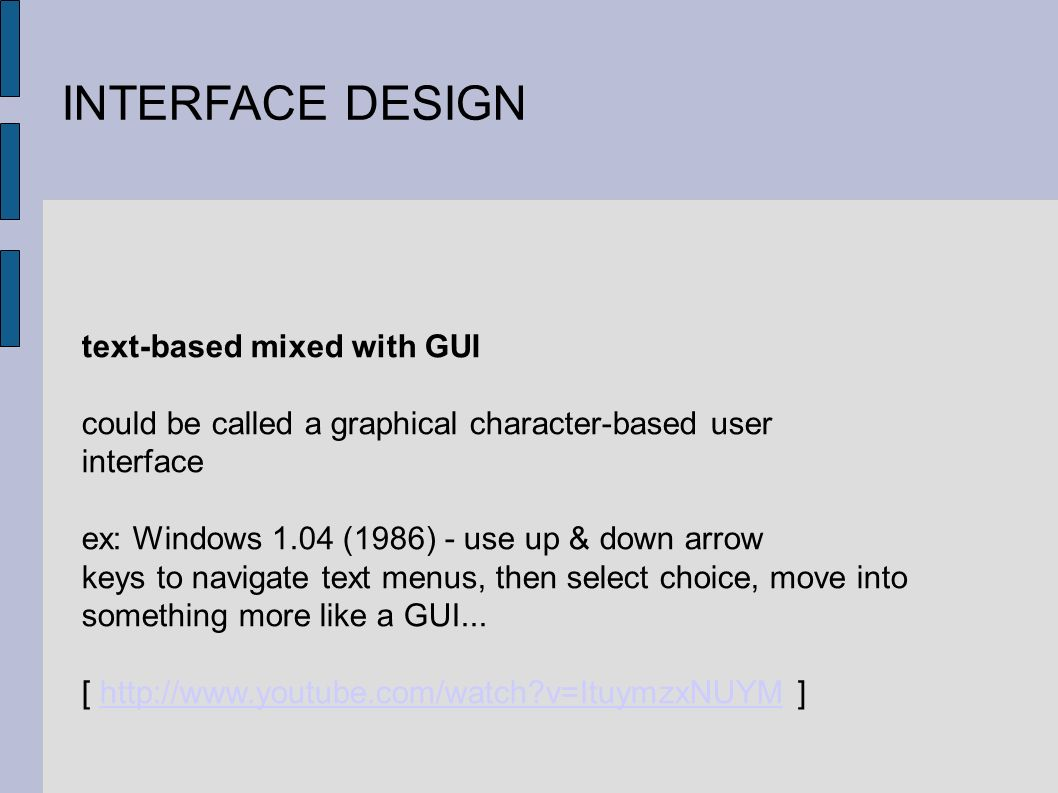 INTERFACE DESIGN text-based mixed with GUI could be called a graphical character-based user interface ex: Windows 1.04 (1986) - use up & down arrow keys to navigate text menus, then select choice, move into something more like a GUI...