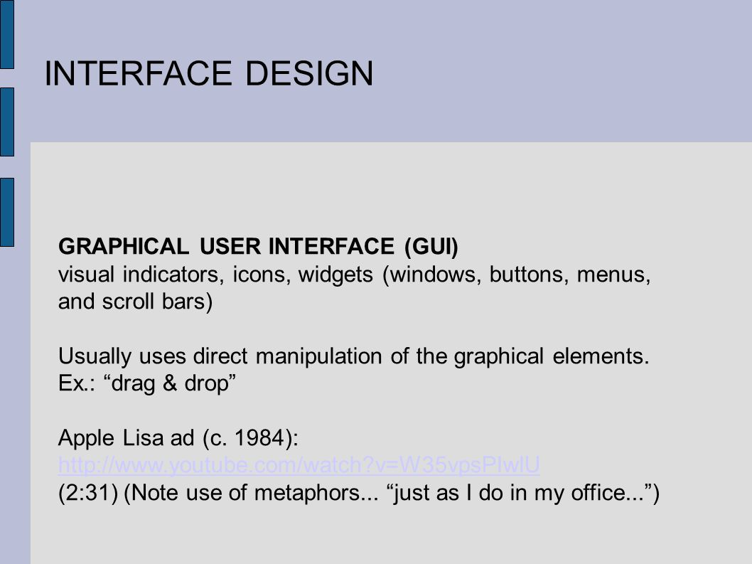 INTERFACE DESIGN GRAPHICAL USER INTERFACE (GUI) visual indicators, icons, widgets (windows, buttons, menus, and scroll bars) Usually uses direct manipulation of the graphical elements.