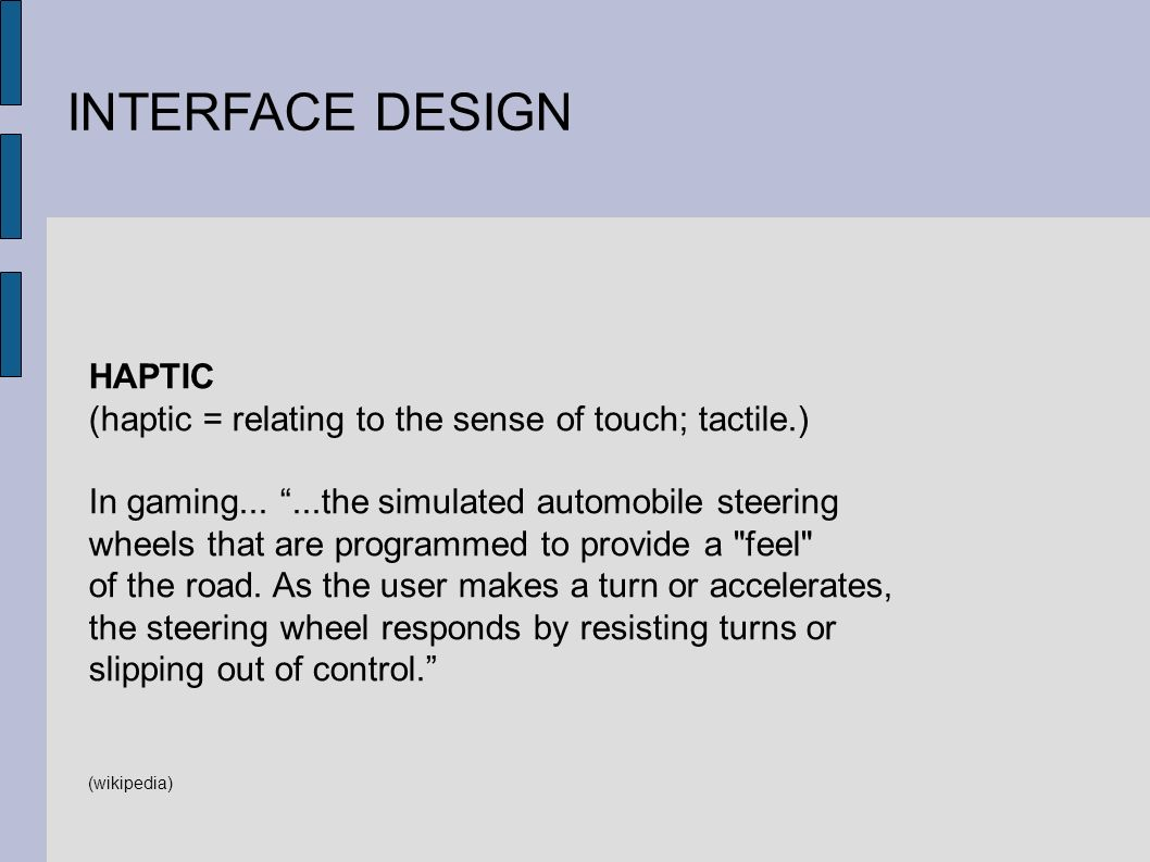 INTERFACE DESIGN HAPTIC (haptic = relating to the sense of touch; tactile.) In gaming......the simulated automobile steering wheels that are programmed to provide a feel of the road.