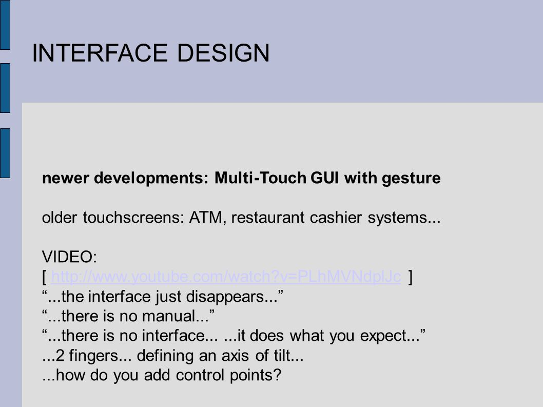 INTERFACE DESIGN newer developments: Multi-Touch GUI with gesture older touchscreens: ATM, restaurant cashier systems...