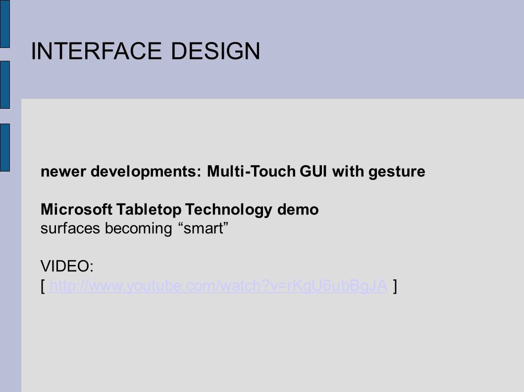 INTERFACE DESIGN newer developments: Multi-Touch GUI with gesture Microsoft Tabletop Technology demo surfaces becoming smart VIDEO: [   v=rKgU6ubBgJA ]  v=rKgU6ubBgJA