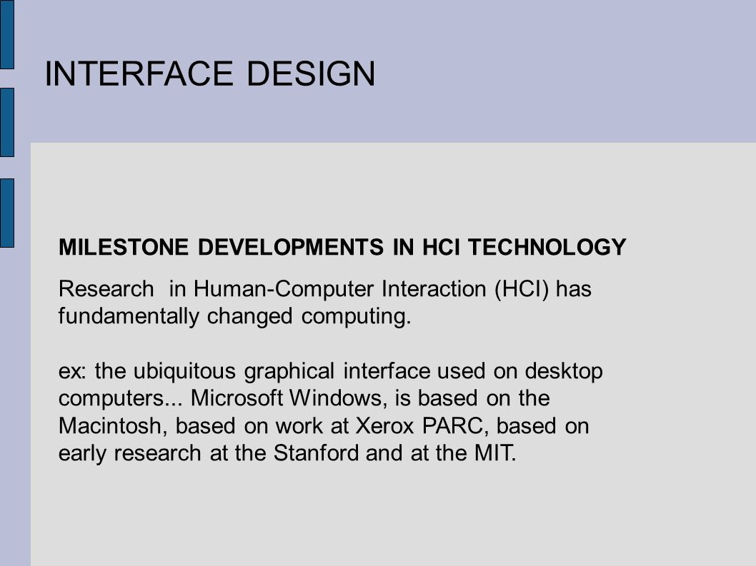 INTERFACE DESIGN MILESTONE DEVELOPMENTS IN HCI TECHNOLOGY Research in Human-Computer Interaction (HCI) has fundamentally changed computing.