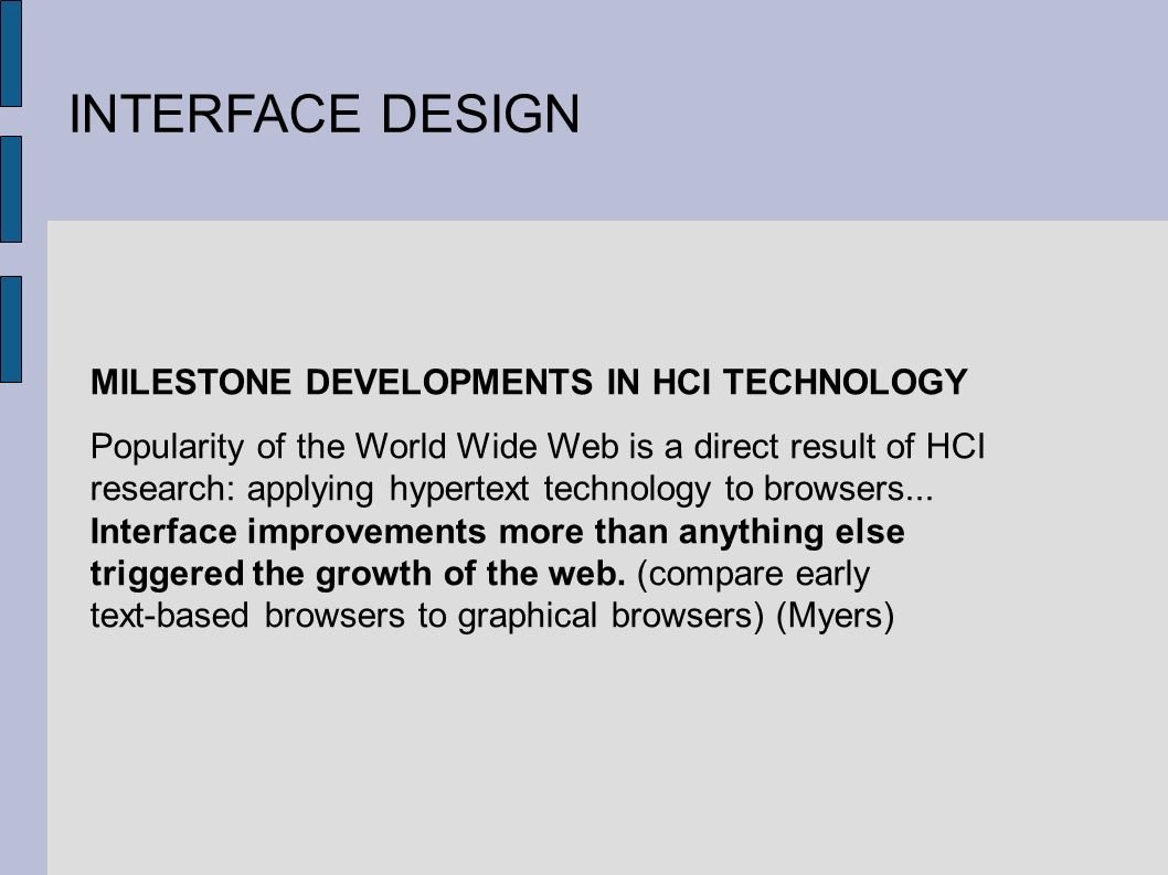 INTERFACE DESIGN MILESTONE DEVELOPMENTS IN HCI TECHNOLOGY Popularity of the World Wide Web is a direct result of HCI research: applying hypertext technology to browsers...