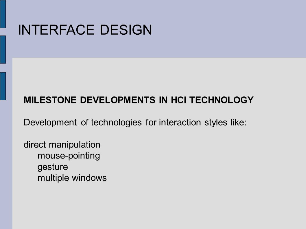 INTERFACE DESIGN MILESTONE DEVELOPMENTS IN HCI TECHNOLOGY Development of technologies for interaction styles like: direct manipulation mouse-pointing gesture multiple windows