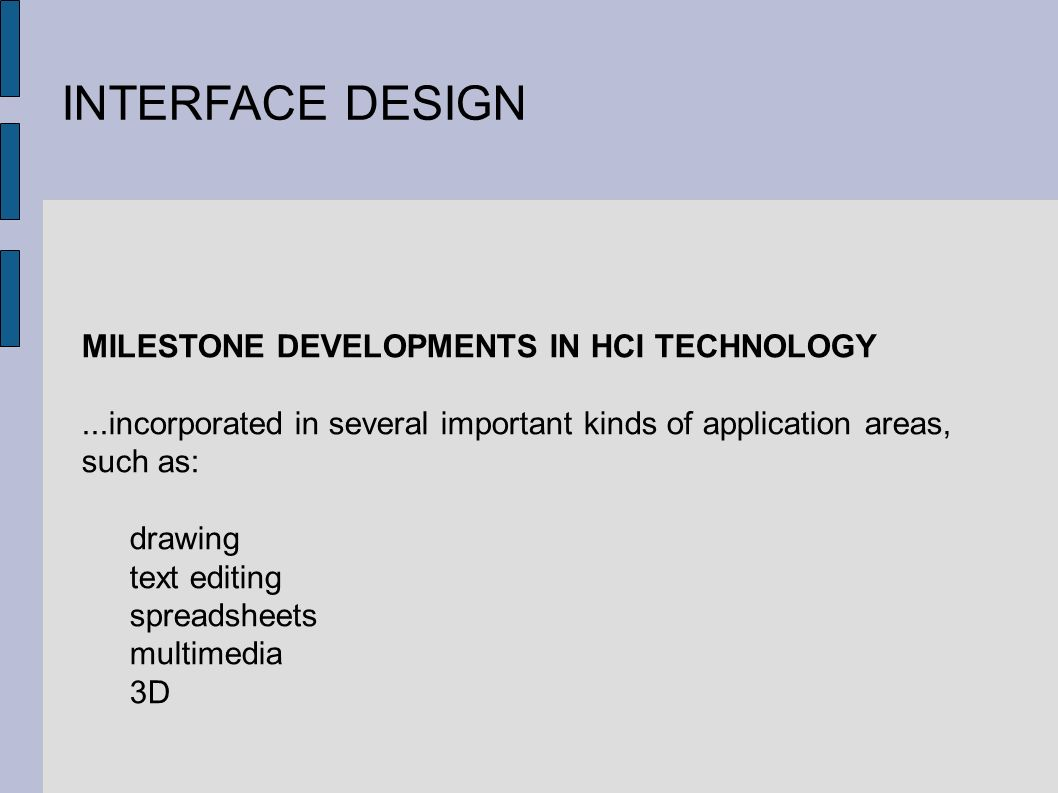 INTERFACE DESIGN MILESTONE DEVELOPMENTS IN HCI TECHNOLOGY...incorporated in several important kinds of application areas, such as: drawing text editing spreadsheets multimedia 3D