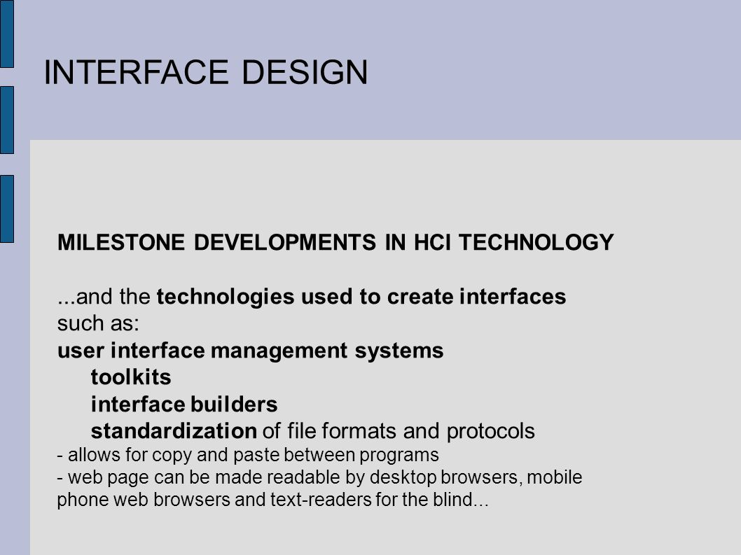 INTERFACE DESIGN MILESTONE DEVELOPMENTS IN HCI TECHNOLOGY...and the technologies used to create interfaces such as: user interface management systems toolkits interface builders standardization of file formats and protocols - allows for copy and paste between programs - web page can be made readable by desktop browsers, mobile phone web browsers and text-readers for the blind...