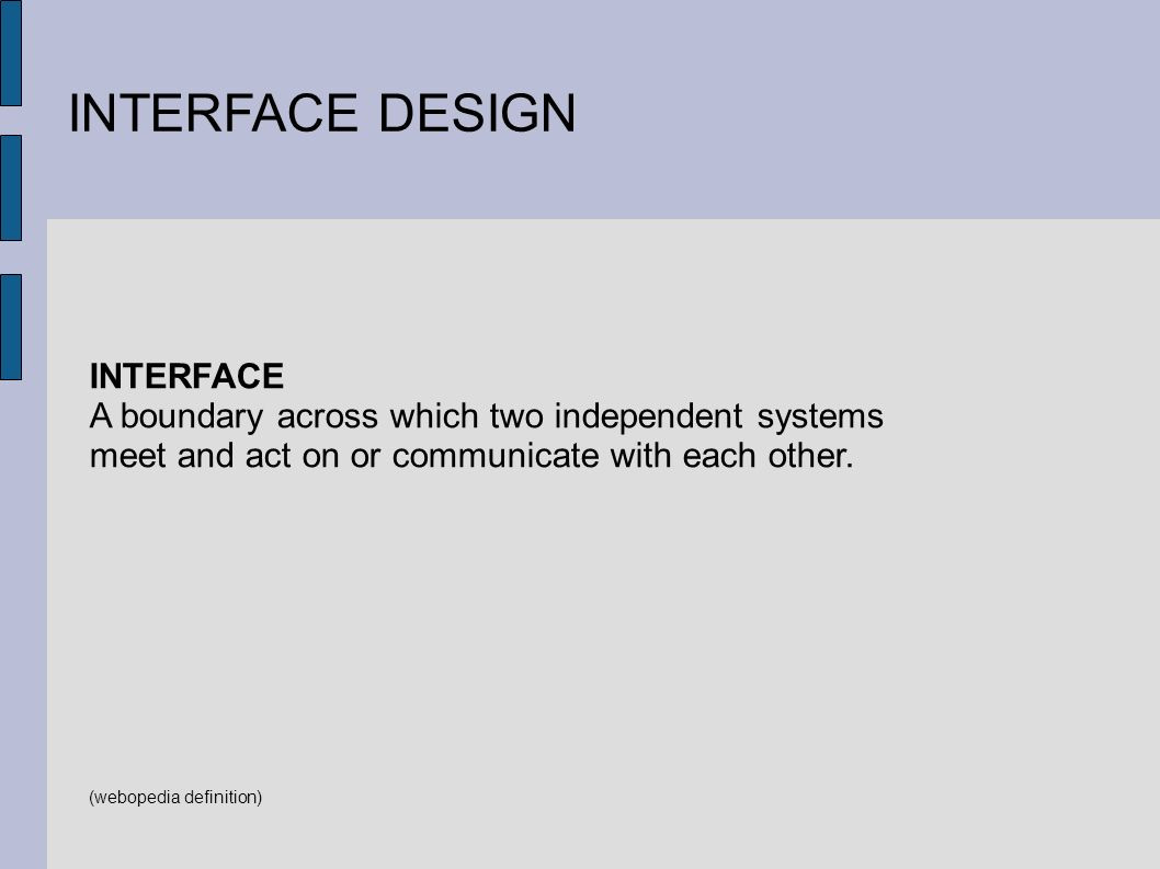 INTERFACE DESIGN INTERFACE A boundary across which two independent systems meet and act on or communicate with each other.