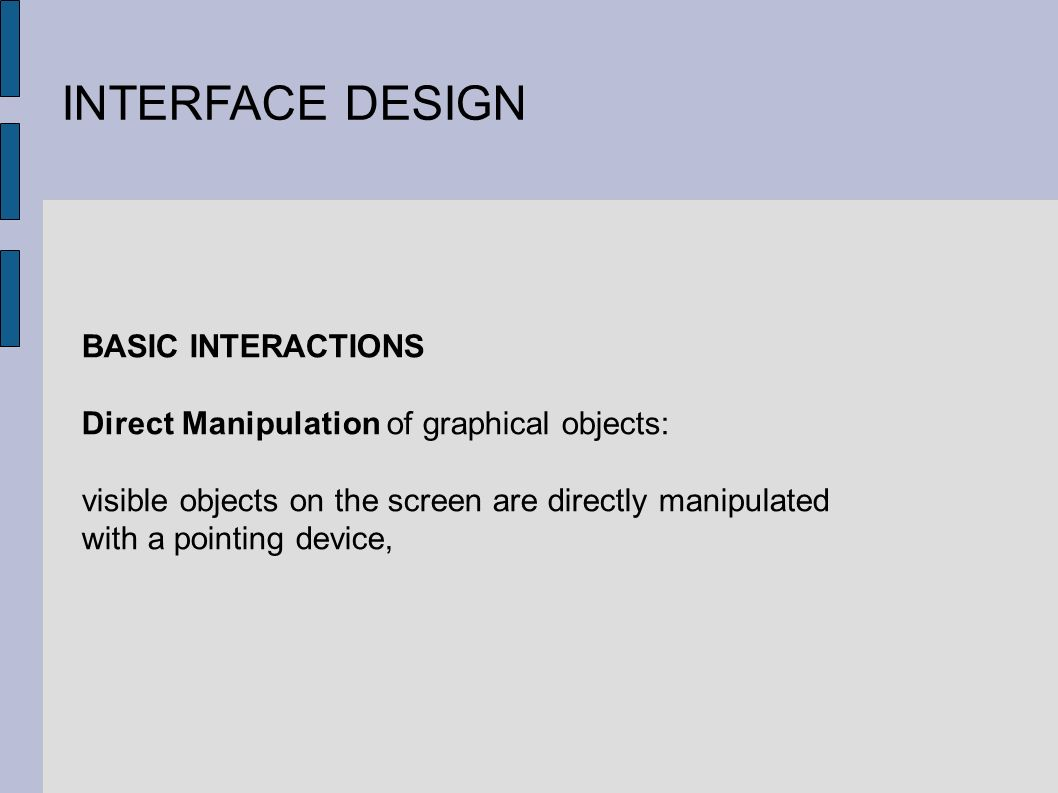 INTERFACE DESIGN BASIC INTERACTIONS Direct Manipulation of graphical objects: visible objects on the screen are directly manipulated with a pointing device,