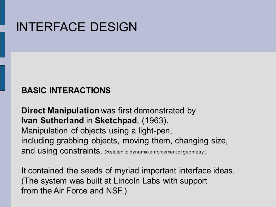 INTERFACE DESIGN BASIC INTERACTIONS Direct Manipulation was first demonstrated by Ivan Sutherland in Sketchpad, (1963).