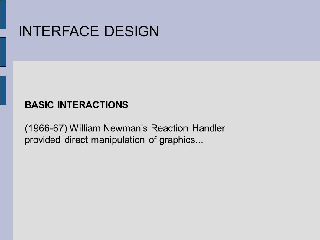 INTERFACE DESIGN BASIC INTERACTIONS ( ) William Newman s Reaction Handler provided direct manipulation of graphics...