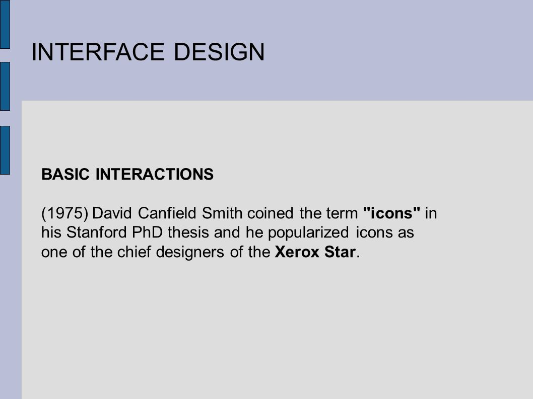 INTERFACE DESIGN BASIC INTERACTIONS (1975) David Canfield Smith coined the term icons in his Stanford PhD thesis and he popularized icons as one of the chief designers of the Xerox Star.