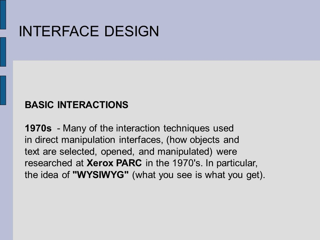 INTERFACE DESIGN BASIC INTERACTIONS 1970s - Many of the interaction techniques used in direct manipulation interfaces, (how objects and text are selected, opened, and manipulated) were researched at Xerox PARC in the 1970 s.