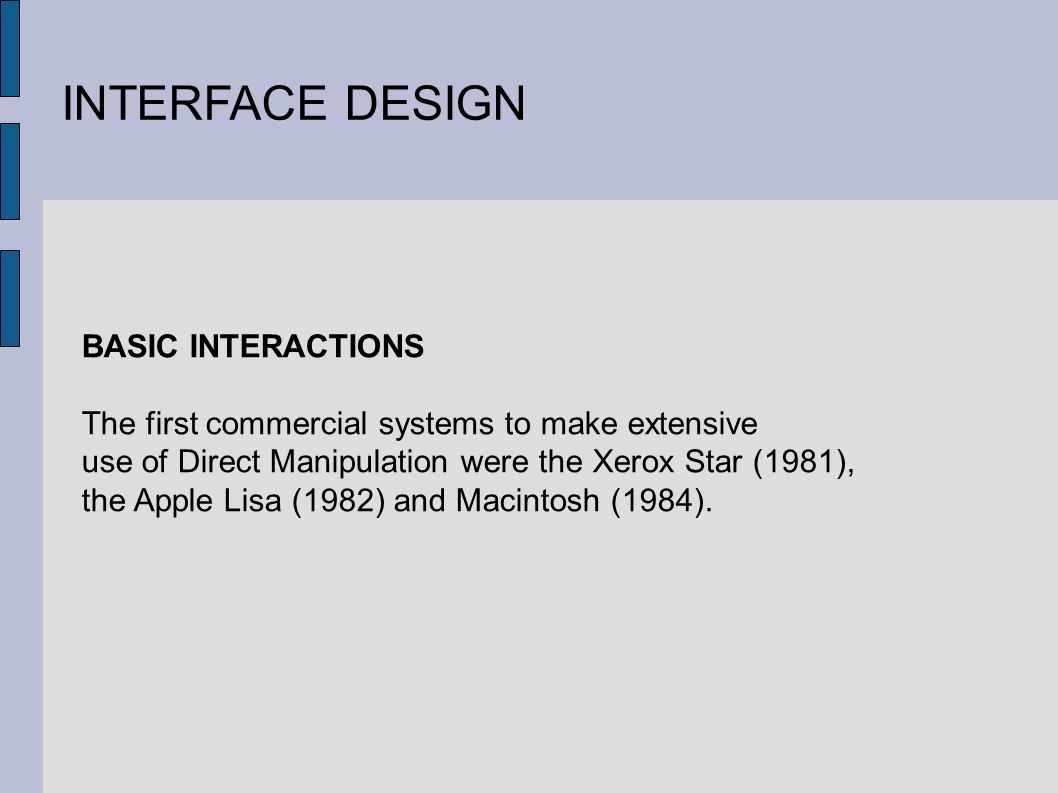 INTERFACE DESIGN BASIC INTERACTIONS The first commercial systems to make extensive use of Direct Manipulation were the Xerox Star (1981), the Apple Lisa (1982) and Macintosh (1984).