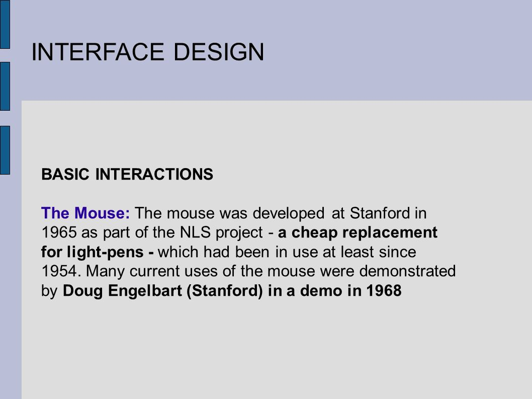 INTERFACE DESIGN BASIC INTERACTIONS The Mouse: The mouse was developed at Stanford in 1965 as part of the NLS project - a cheap replacement for light-pens - which had been in use at least since 1954.