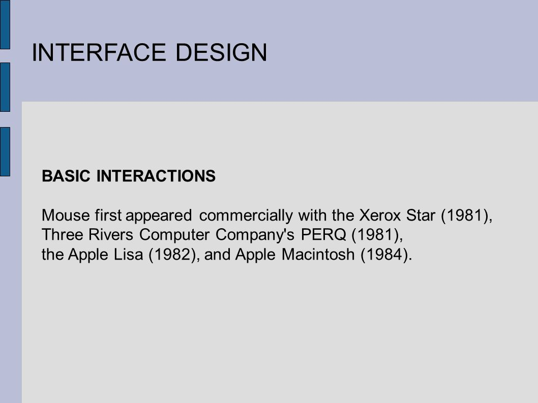 INTERFACE DESIGN BASIC INTERACTIONS Mouse first appeared commercially with the Xerox Star (1981), Three Rivers Computer Company s PERQ (1981), the Apple Lisa (1982), and Apple Macintosh (1984).
