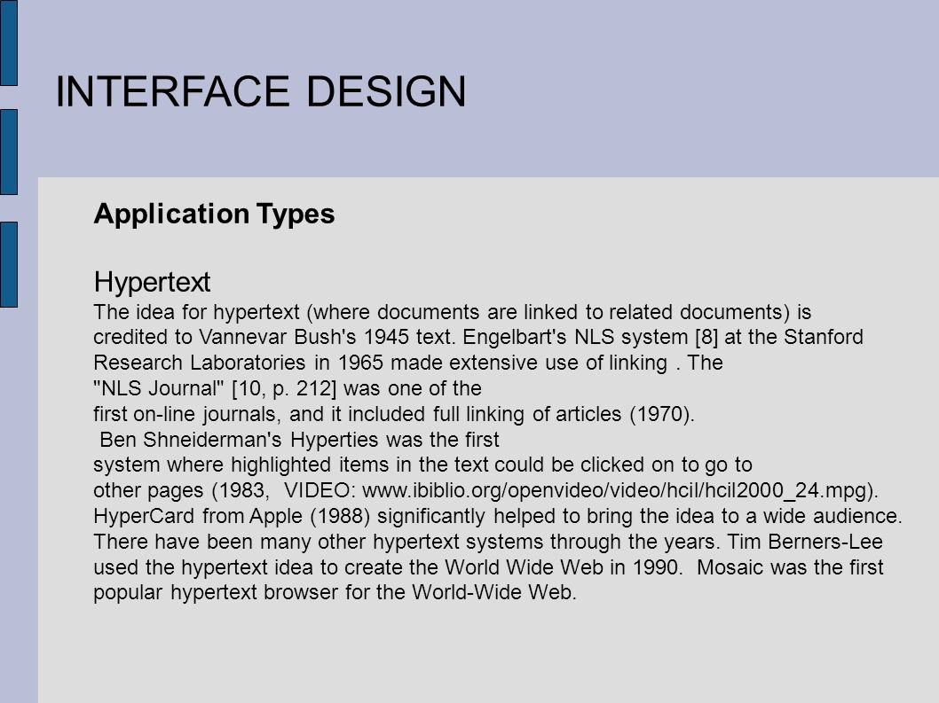 INTERFACE DESIGN Application Types Hypertext The idea for hypertext (where documents are linked to related documents) is credited to Vannevar Bush s 1945 text.