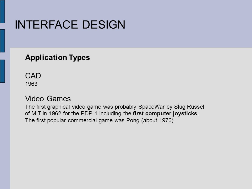 INTERFACE DESIGN Application Types CAD 1963 Video Games The first graphical video game was probably SpaceWar by Slug Russel of MIT in 1962 for the PDP-1 including the first computer joysticks.
