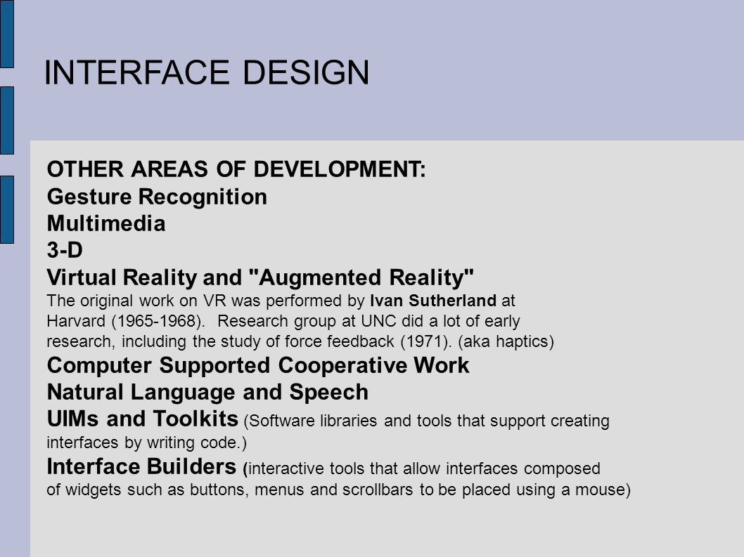 INTERFACE DESIGN OTHER AREAS OF DEVELOPMENT: Gesture Recognition Multimedia 3-D Virtual Reality and Augmented Reality The original work on VR was performed by Ivan Sutherland at Harvard ( ).
