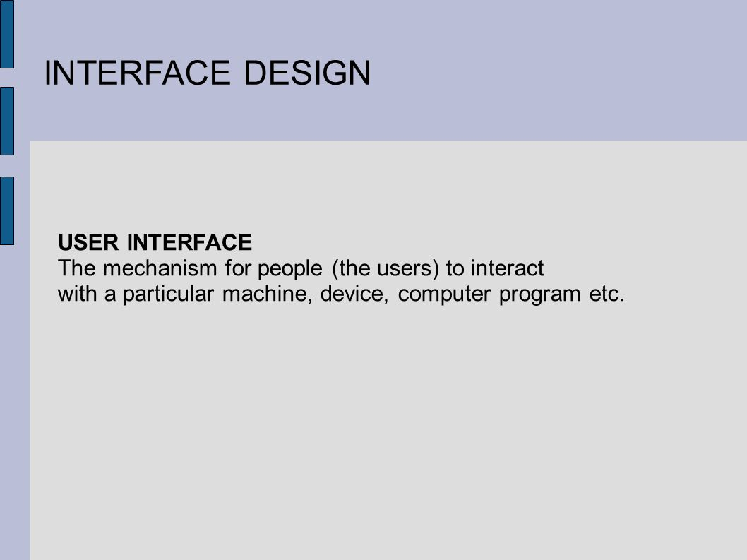 INTERFACE DESIGN USER INTERFACE The mechanism for people (the users) to interact with a particular machine, device, computer program etc.