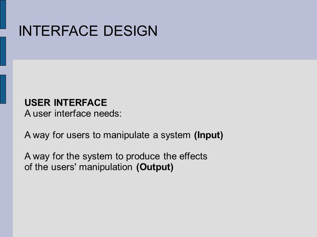 INTERFACE DESIGN USER INTERFACE A user interface needs: A way for users to manipulate a system (Input) A way for the system to produce the effects of the users manipulation (Output)