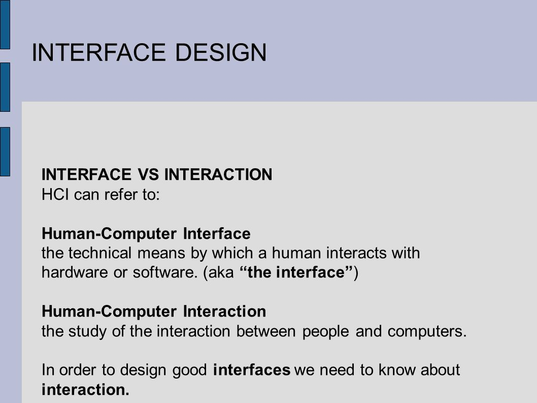 INTERFACE DESIGN INTERFACE VS INTERACTION HCI can refer to: Human-Computer Interface the technical means by which a human interacts with hardware or software.