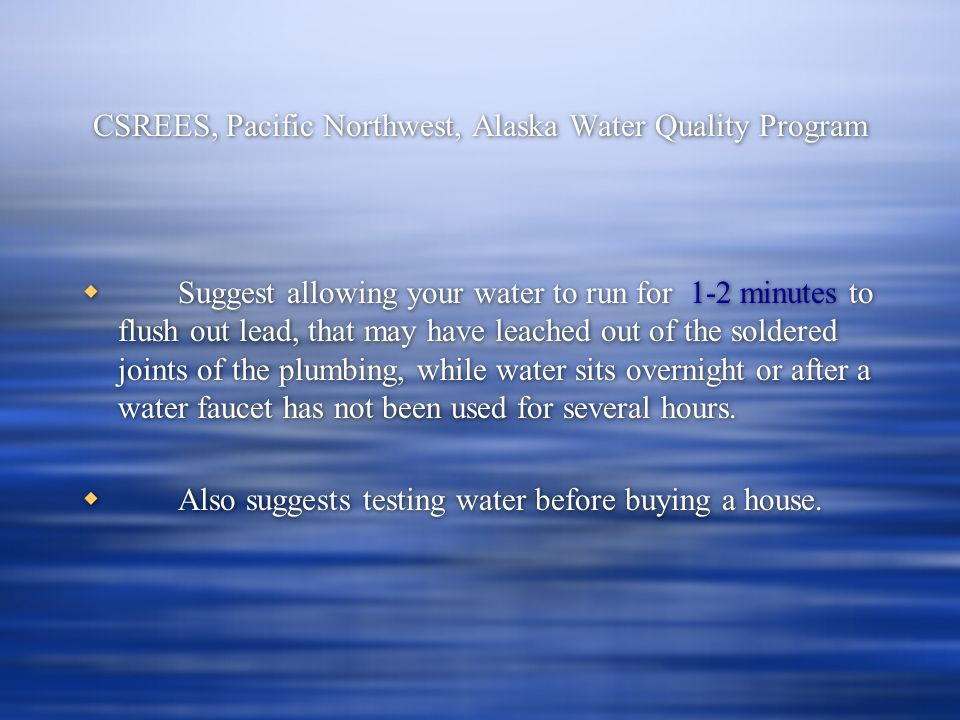 CSREES, Pacific Northwest, Alaska Water Quality Program Suggest allowing your water to run for 1-2 minutes to flush out lead, that may have leached out of the soldered joints of the plumbing, while water sits overnight or after a water faucet has not been used for several hours.