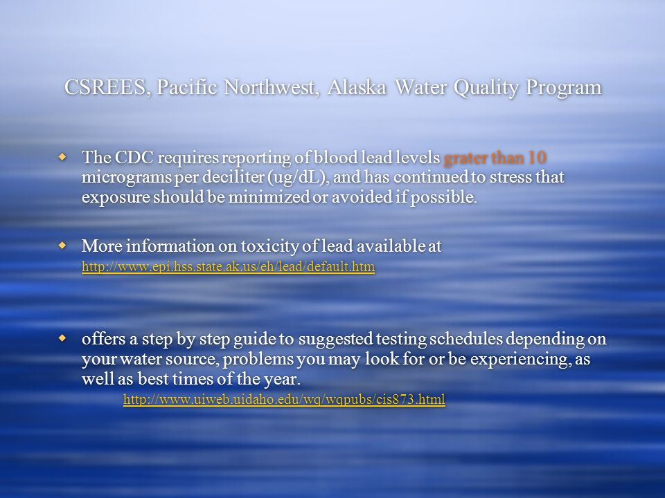 CSREES, Pacific Northwest, Alaska Water Quality Program The CDC requires reporting of blood lead levels grater than 10 micrograms per deciliter (ug/dL), and has continued to stress that exposure should be minimized or avoided if possible.