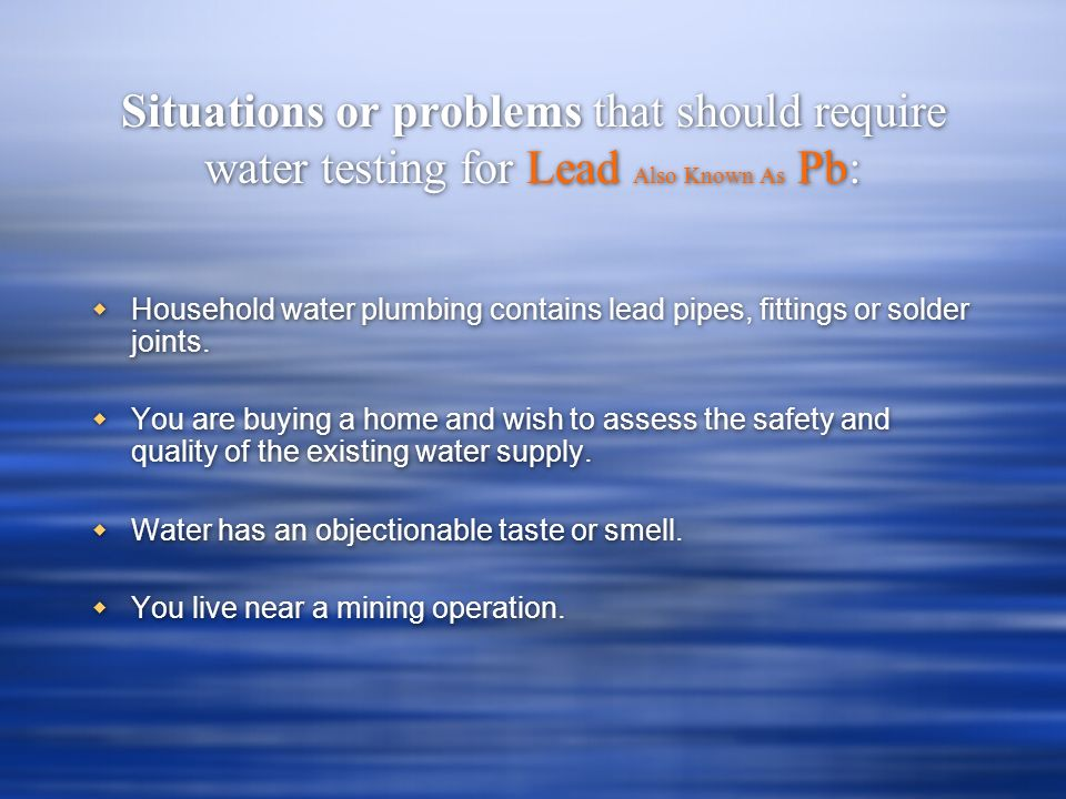 Situations or problems that should require water testing for Lead Also Known As Pb: Household water plumbing contains lead pipes, fittings or solder joints.