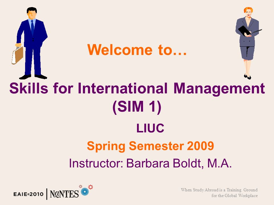 Skills for International Management (SIM 1) LIUC Spring Semester 2009 Instructor: Barbara Boldt, M.A.