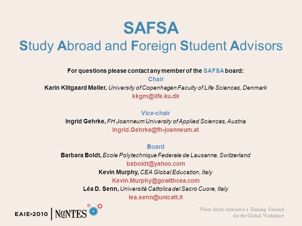 SAFSA Study Abroad and Foreign Student Advisors For questions please contact any member of the SAFSA board: Chair Karin Klitgaard Møller, University of Copenhagen Faculty of Life Sciences, Denmark kkgm@life.ku.dk Vice-chair Ingrid Gehrke, FH Joanneum University of Applied Sciences, Austria Ingrid.Gehrke@fh-joanneum.at Board Barbara Boldt, Ecole Polytechnique Federale de Lausanne, Switzerland baboldt@yahoo.com Kevin Murphy, CEA Global Education, Italy Kevin.Murphy@gowithcea.com Léa D.