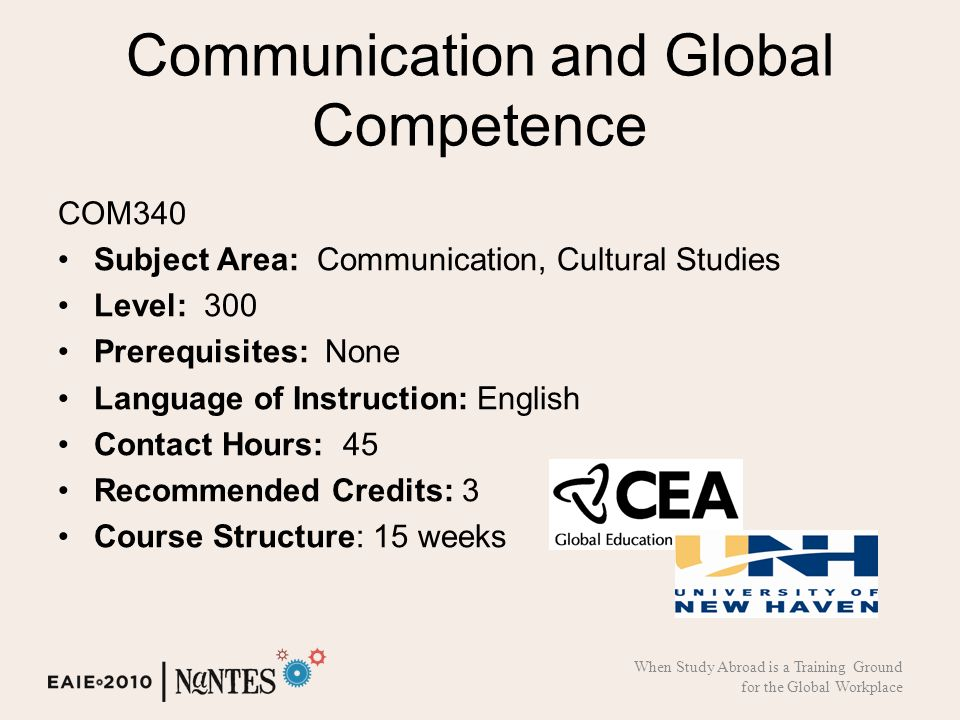 Communication and Global Competence COM340 Subject Area: Communication, Cultural Studies Level: 300 Prerequisites: None Language of Instruction: English Contact Hours: 45 Recommended Credits: 3 Course Structure: 15 weeks When Study Abroad is a Training Ground for the Global Workplace