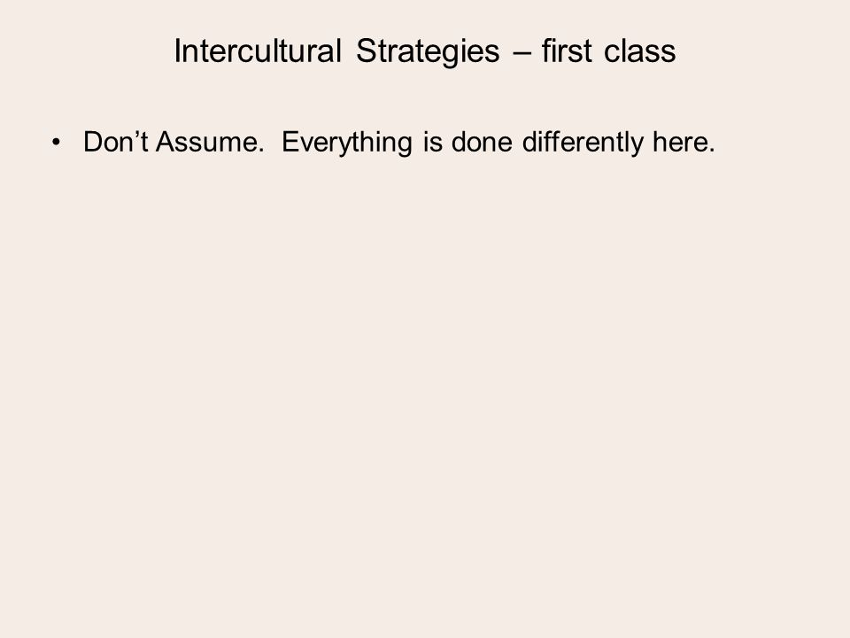 Intercultural Strategies – first class Dont Assume. Everything is done differently here.