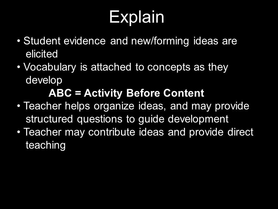 Explain Student evidence and new/forming ideas are elicited Vocabulary is attached to concepts as they develop ABC = Activity Before Content Teacher helps organize ideas, and may provide structured questions to guide development Teacher may contribute ideas and provide direct teaching