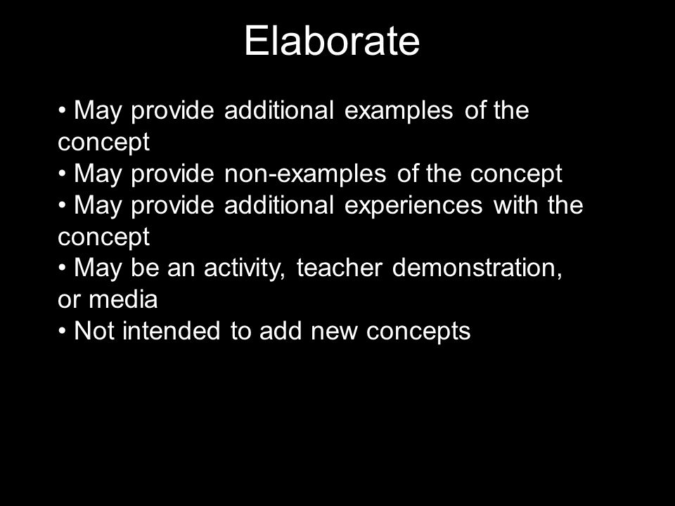Elaborate May provide additional examples of the concept May provide non-examples of the concept May provide additional experiences with the concept May be an activity, teacher demonstration, or media Not intended to add new concepts