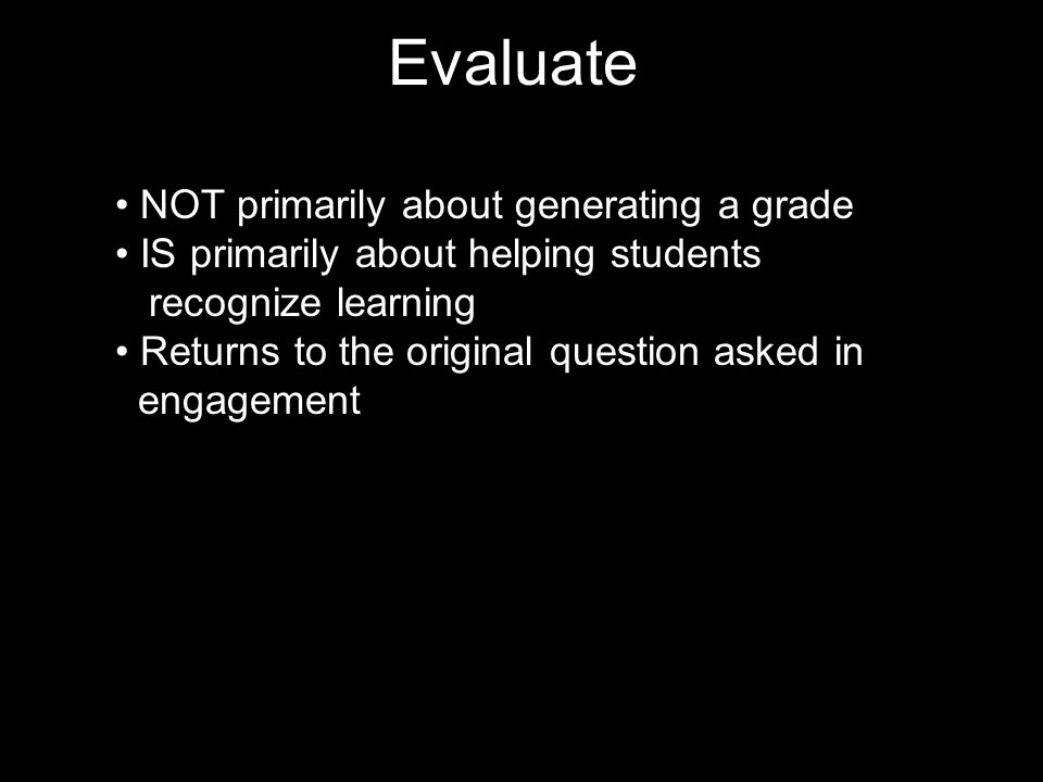 Evaluate NOT primarily about generating a grade IS primarily about helping students recognize learning Returns to the original question asked in engagement