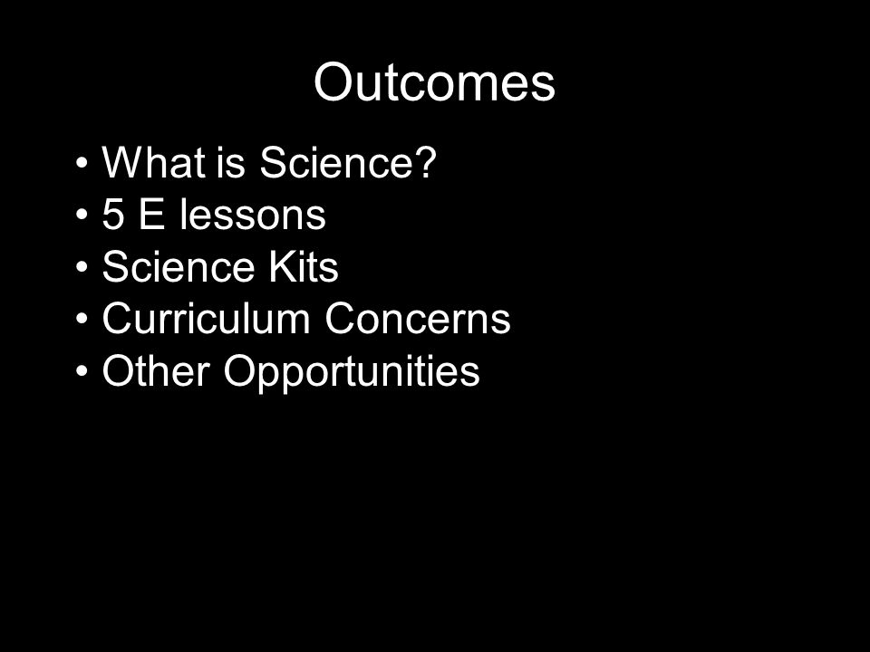 Outcomes What is Science 5 E lessons Science Kits Curriculum Concerns Other Opportunities