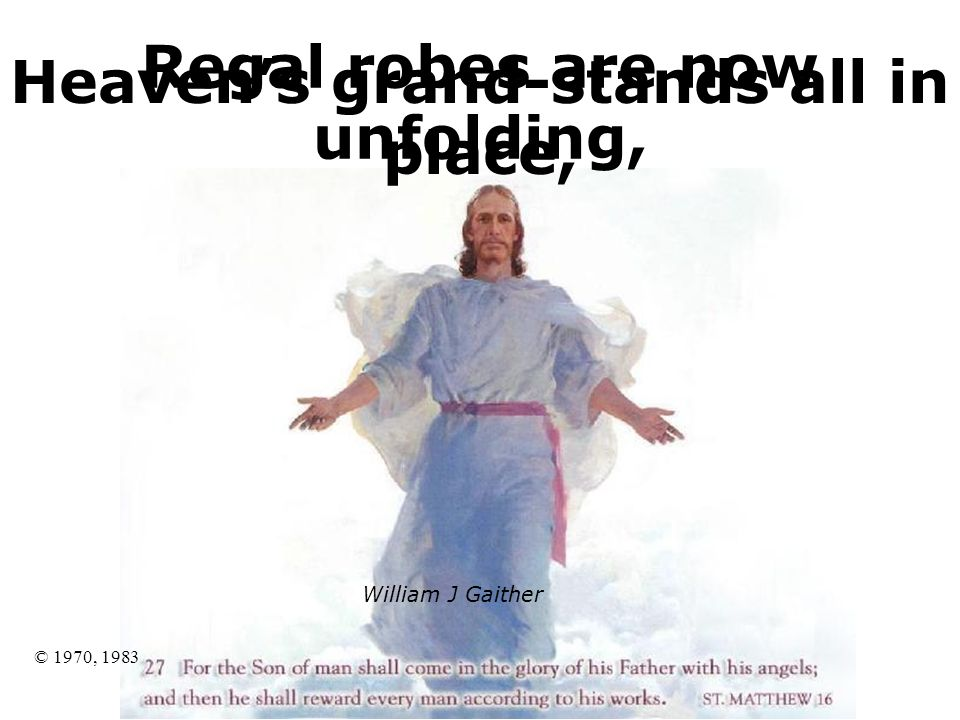 William J Gaither © 1970, 1983 Regal robes are now unfolding, Heavens grand-stands all in place,