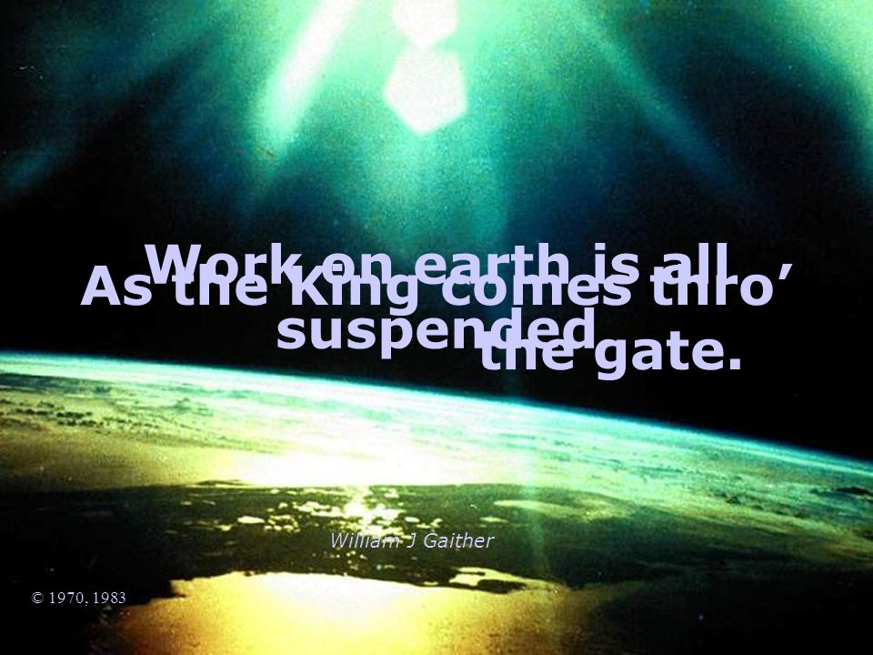 William J Gaither © 1970, 1983 Work on earth is all suspended As the King comes thro the gate.