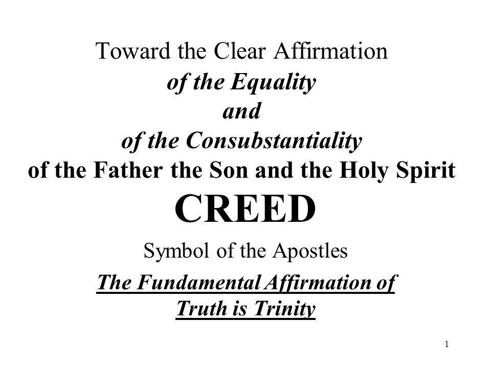 1 Toward the Clear Affirmation of the Equality and of the Consubstantiality of the Father the Son and the Holy Spirit CREED Symbol of the Apostles The Fundamental Affirmation of Truth is Trinity