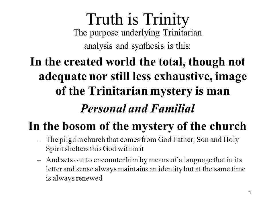 7 Truth is Trinity The purpose underlying Trinitarian analysis and synthesis is this: In the created world the total, though not adequate nor still less exhaustive, image of the Trinitarian mystery is man Personal and Familial In the bosom of the mystery of the church –The pilgrim church that comes from God Father, Son and Holy Spirit shelters this God within it –And sets out to encounter him by means of a language that in its letter and sense always maintains an identity but at the same time is always renewed