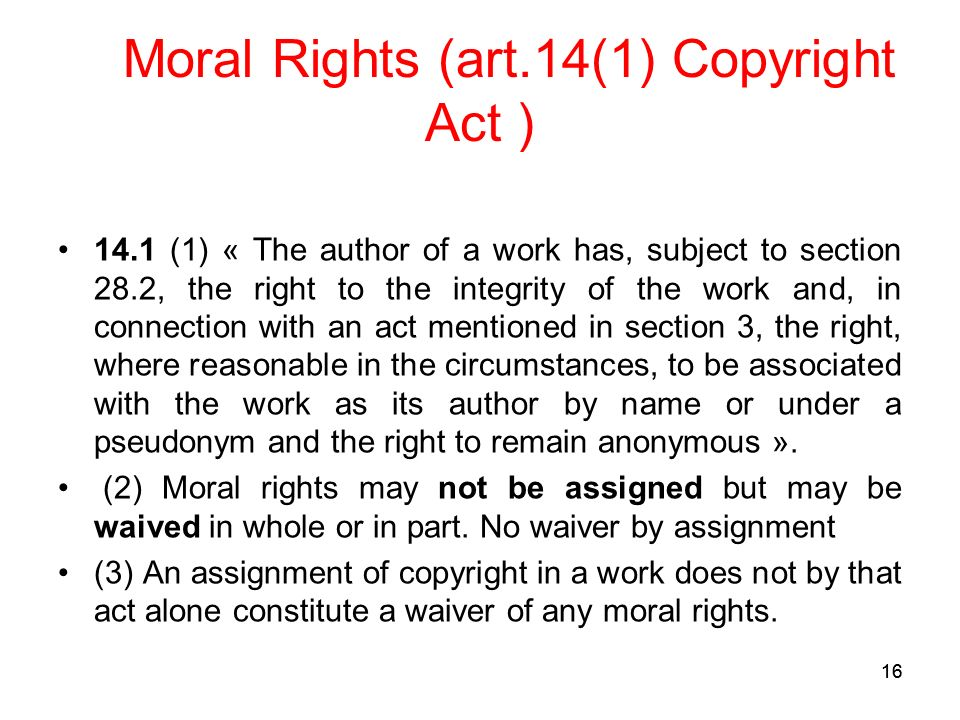 16 Moral Rights (art.14(1) Copyright Act ) 14.1 (1) « The author of a work has, subject to section 28.2, the right to the integrity of the work and, in connection with an act mentioned in section 3, the right, where reasonable in the circumstances, to be associated with the work as its author by name or under a pseudonym and the right to remain anonymous ».