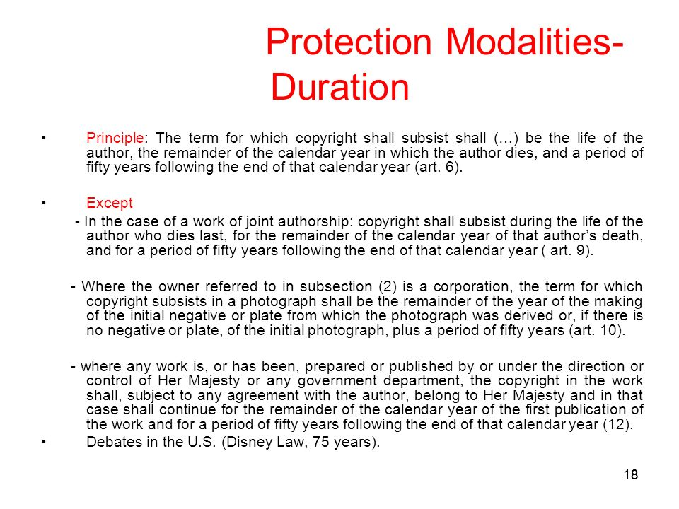 18 Protection Modalities- Duration Principle: The term for which copyright shall subsist shall (…) be the life of the author, the remainder of the calendar year in which the author dies, and a period of fifty years following the end of that calendar year (art.