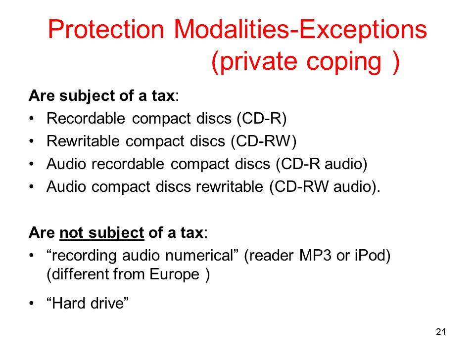 21 Protection Modalities-Exceptions (private coping ) Are subject of a tax: Recordable compact discs (CD-R) Rewritable compact discs (CD-RW) Audio recordable compact discs (CD-R audio) Audio compact discs rewritable (CD-RW audio).