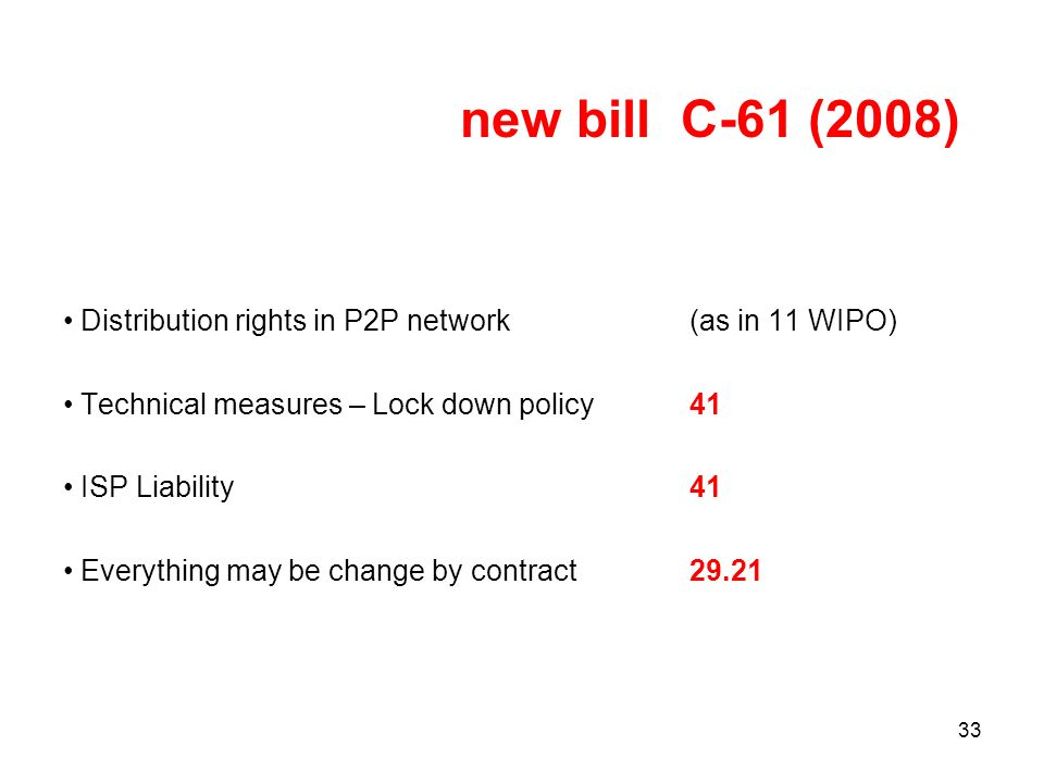 33 new bill C-61 (2008) Distribution rights in P2P network (as in 11 WIPO) Technical measures – Lock down policy 41 ISP Liability41 Everything may be change by contract 29.21